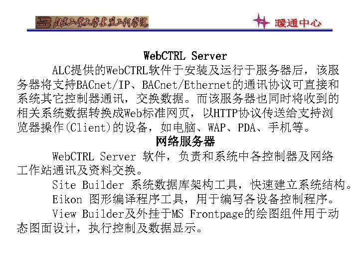 Web. CTRL Server ALC提供的Web. CTRL软件于安装及运行于服务器后,该服 务器将支持BACnet/IP、BACnet/Ethernet的通讯协议可直接和 系统其它控制器通讯,交换数据。而该服务器也同时将收到的 相关系统数据转换成Web标准网页,以HTTP协议传送给支持浏 览器操作(Client)的设备,如电脑、WAP、PDA、手机等。 网络服务器 Web. CTRL Server 软件,负责和系统中各控制器及网络