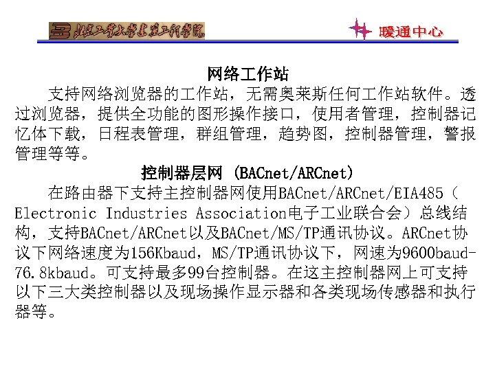 网络 作站 支持网络浏览器的 作站,无需奥莱斯任何 作站软件。透 过浏览器,提供全功能的图形操作接口,使用者管理,控制器记 忆体下载,日程表管理,群组管理,趋势图,控制器管理,警报 管理等等。 控制器层网 (BACnet/ARCnet) 在路由器下支持主控制器网使用BACnet/ARCnet/EIA 485( Electronic Industries