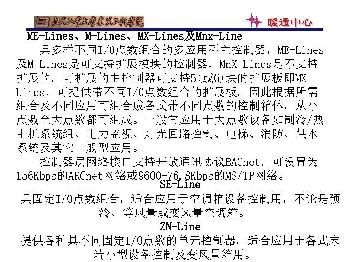 ME-Lines、MX-Lines及Mnx-Line 具多样不同I/O点数组合的多应用型主控制器,ME-Lines 及M-Lines是可支持扩展模块的控制器,Mn. X-Lines是不支持 扩展的。可扩展的主控制器可支持5(或 6)块的扩展板即MXLines,可提供带不同I/O点数组合的扩展板。因此根据所需 组合及不同应用可组合成各式带不同点数的控制箱体,从小 点数至大点数都可组成。一般常应用于大点数设备如制泠/热 主机系统组、电力监视、灯光回路控制、电梯、消防、供水 系统及其它一般型应用。 控制器层网络接口支持开放通讯协议BACnet,可设置为 156 Kbps的ARCnet网络或 9600