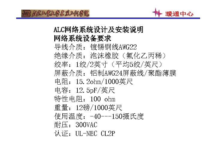 ALC网络系统设计及安装说明 网络系统设备要求 导线介质:镀锡铜线AWG 22 绝缘介质:泡沫橡胶(氟化乙丙稀) 绞率: 1绞/2英寸(平均5绞/英尺) 屏蔽介质:铝制AWG 24屏蔽线/聚酯薄膜 电阻: 15. 2 ohm/1000英尺 电容: