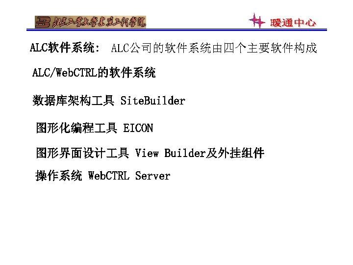 ALC软件系统: ALC公司的软件系统由四个主要软件构成 ALC/Web. CTRL的软件系统 数据库架构 具 Site. Builder 图形化编程 具 EICON 图形界面设计 具 View