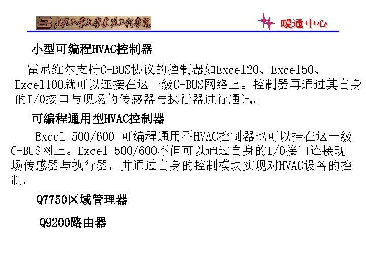小型可编程HVAC控制器 霍尼维尔支持C-BUS协议的控制器如Excel 20、Excel 50、 Excel 100就可以连接在这一级C-BUS网络上。控制器再通过其自身 的I/O接口与现场的传感器与执行器进行通讯。 可编程通用型HVAC控制器 Excel 500/600 可编程通用型HVAC控制器也可以挂在这一级 C-BUS网上。Excel 500/600不但可以通过自身的I/O接口连接现 场传感器与执行器,并通过自身的控制模块实现对HVAC设备的控