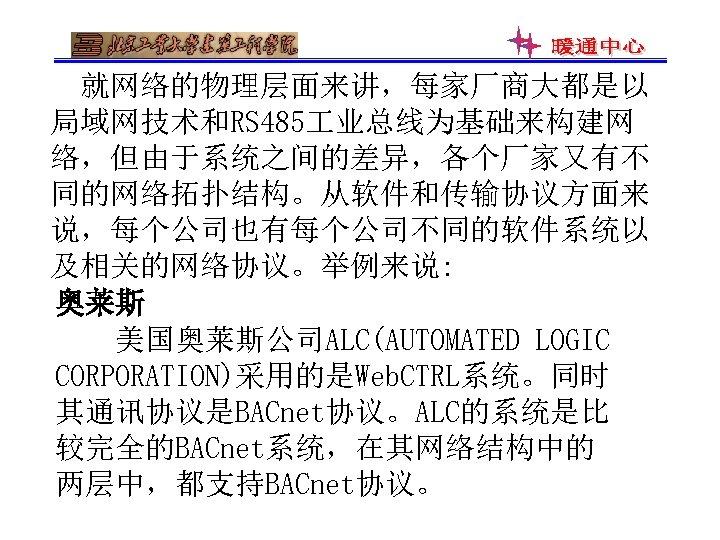 就网络的物理层面来讲,每家厂商大都是以 局域网技术和RS 485 业总线为基础来构建网 络,但由于系统之间的差异,各个厂家又有不 同的网络拓扑结构。从软件和传输协议方面来 说,每个公司也有每个公司不同的软件系统以 及相关的网络协议。举例来说: 奥莱斯 美国奥莱斯公司ALC(AUTOMATED LOGIC CORPORATION)采用的是Web. CTRL系统。同时 其通讯协议是BACnet协议。ALC的系统是比