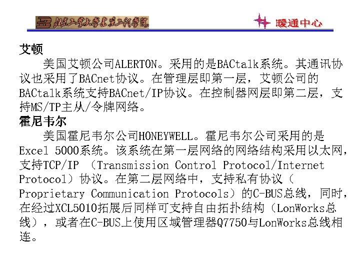 艾顿 美国艾顿公司ALERTON。采用的是BACtalk系统。其通讯协 议也采用了BACnet协议。在管理层即第一层,艾顿公司的 BACtalk系统支持BACnet/IP协议。在控制器网层即第二层,支 持MS/TP主从/令牌网络。 霍尼韦尔 美国霍尼韦尔公司HONEYWELL。霍尼韦尔公司采用的是 Excel 5000系统。该系统在第一层网络的网络结构采用以太网, 支持TCP/IP (Transmission Control Protocol/Internet Protocol)协议。在第二层网络中,支持私有协议(