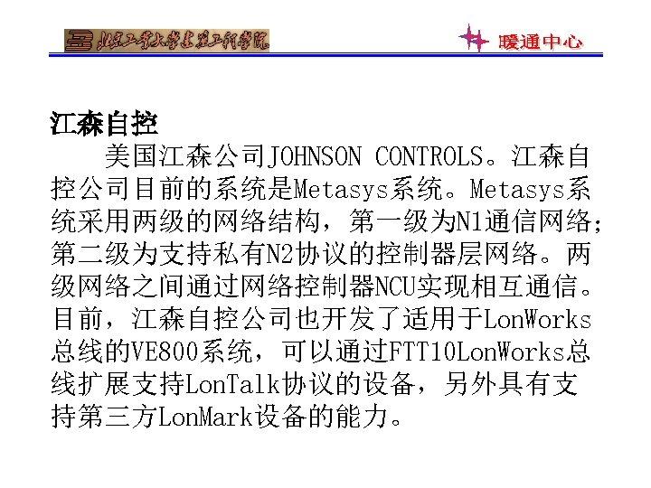 江森自控 美国江森公司JOHNSON CONTROLS。江森自 控公司目前的系统是Metasys系统。Metasys系 统采用两级的网络结构,第一级为N 1通信网络; 第二级为支持私有N 2协议的控制器层网络。两 级网络之间通过网络控制器NCU实现相互通信。 目前,江森自控公司也开发了适用于Lon. Works 总线的VE 800系统,可以通过FTT 10