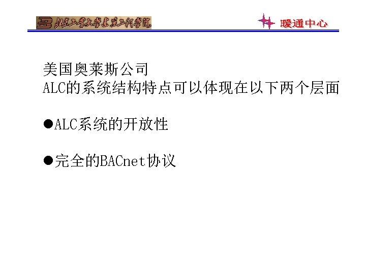 美国奥莱斯公司 ALC的系统结构特点可以体现在以下两个层面 l. ALC系统的开放性 l完全的BACnet协议