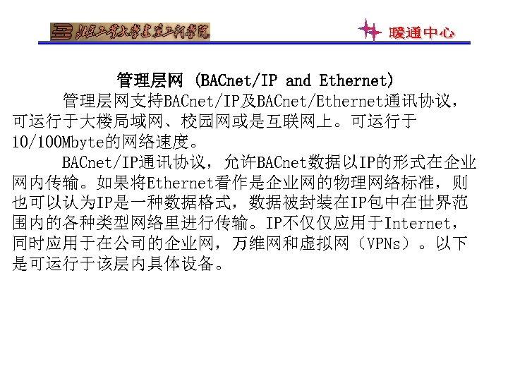 管理层网 (BACnet/IP and Ethernet) 管理层网支持BACnet/IP及BACnet/Ethernet通讯协议, 可运行于大楼局域网、校园网或是互联网上。可运行于 10/100 Mbyte的网络速度。 BACnet/IP通讯协议,允许BACnet数据以IP的形式在企业 网内传输。如果将Ethernet看作是企业网的物理网络标准,则 也可以认为IP是一种数据格式,数据被封装在IP包中在世界范 围内的各种类型网络里进行传输。IP不仅仅应用于Internet, 同时应用于在公司的企业网,万维网和虚拟网(VPNs)。以下 是可运行于该层内具体设备。
