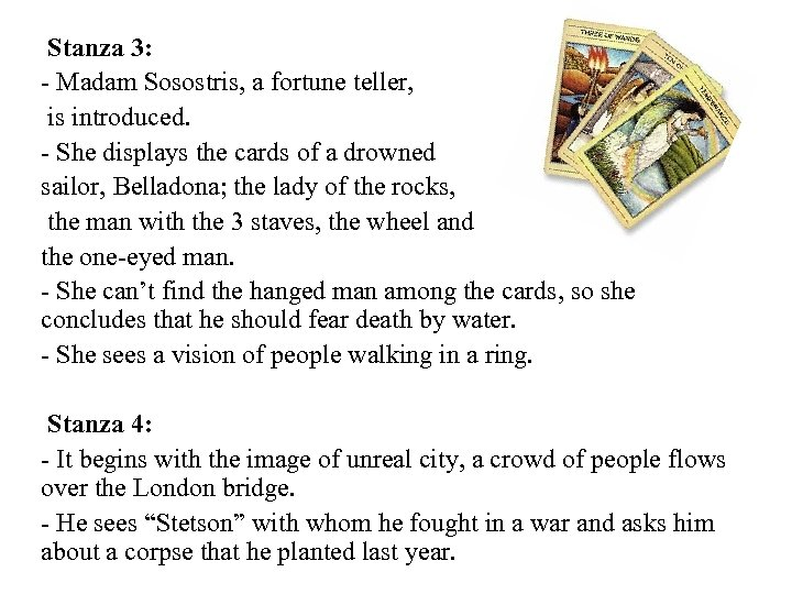 Stanza 3: - Madam Sosostris, a fortune teller, is introduced. - She displays the