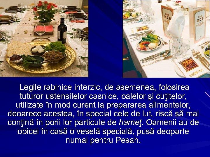 Legile rabinice interzic, de asemenea, folosirea tuturor ustensilelor casnice, oalelor şi cuţitelor, utilizate în