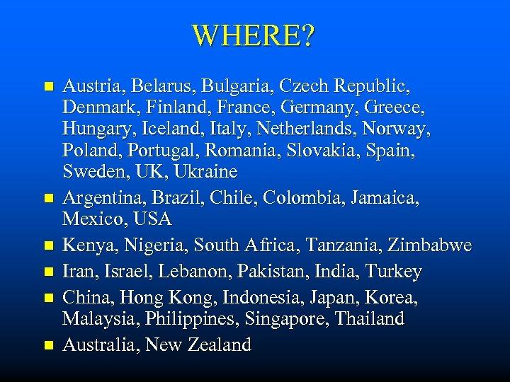 WHERE? n n n Austria, Belarus, Bulgaria, Czech Republic, Denmark, Finland, France, Germany, Greece,