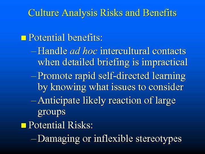 Culture Analysis Risks and Benefits n Potential benefits: – Handle ad hoc intercultural contacts