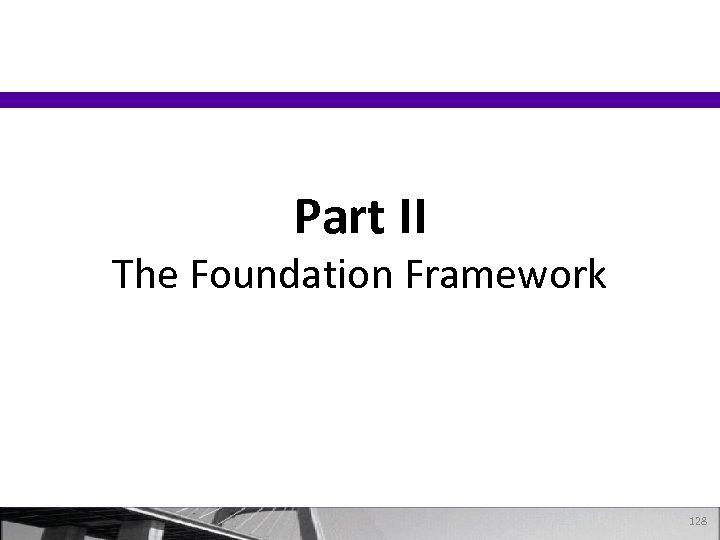 Part II The Foundation Framework 128