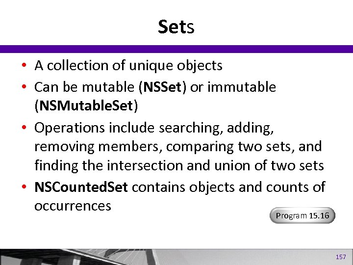 Sets • A collection of unique objects • Can be mutable (NSSet) or immutable