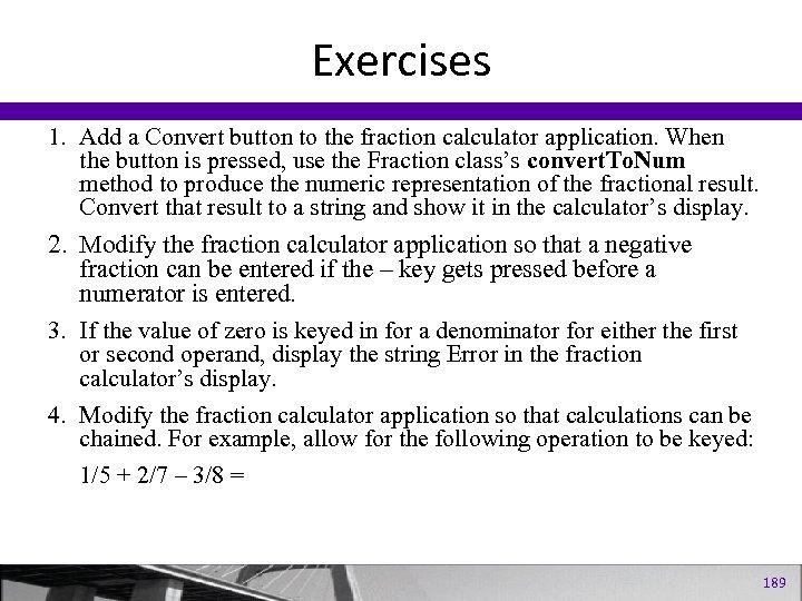 Exercises 1. Add a Convert button to the fraction calculator application. When the button