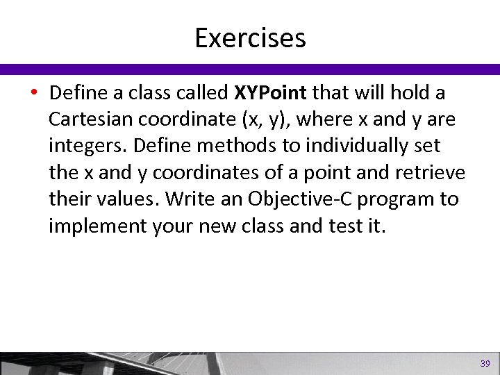 Exercises • Define a class called XYPoint that will hold a Cartesian coordinate (x,