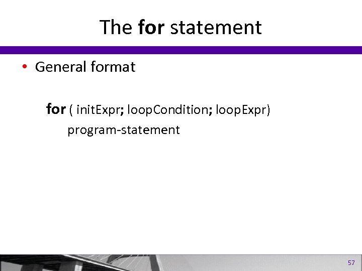 The for statement • General format for ( init. Expr; loop. Condition; loop. Expr)