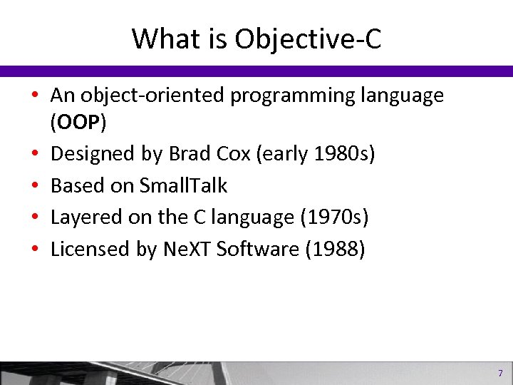 What is Objective-C • An object-oriented programming language (OOP) • Designed by Brad Cox