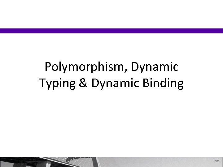 Polymorphism, Dynamic Typing & Dynamic Binding 98