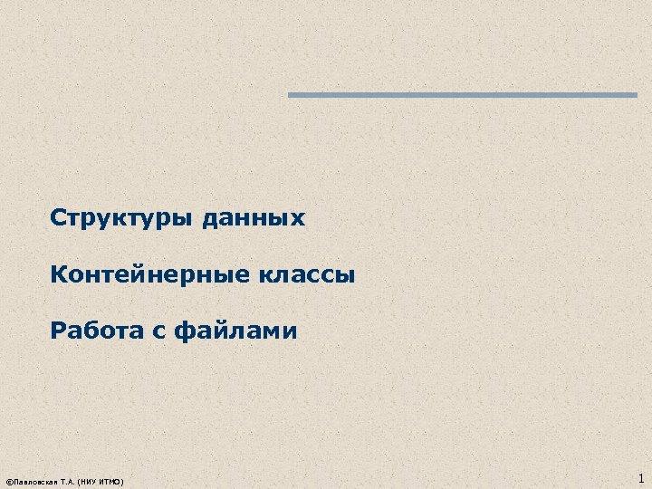 Структуры данных Контейнерные классы Работа с файлами ©Павловская Т. А. (НИУ ИТМО) 1