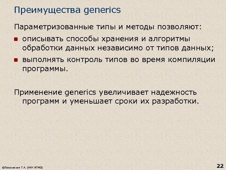 Преимущества generics Параметризованные типы и методы позволяют: n описывать способы хранения и алгоритмы обработки