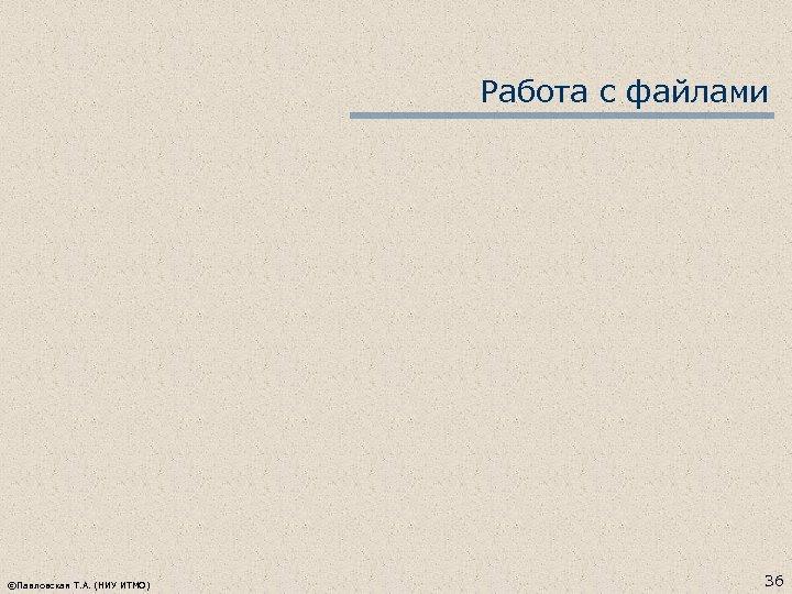 Работа с файлами ©Павловская Т. А. (НИУ ИТМО) 36