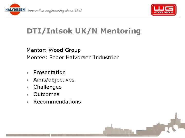 Innovative engineering since 1842 DTI/Intsok UK/N Mentoring Mentor: Wood Group Mentee: Peder Halvorsen Industrier
