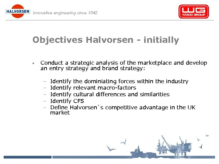Innovative engineering since 1842 Objectives Halvorsen - initially • Conduct a strategic analysis of