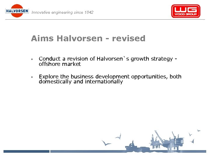 Innovative engineering since 1842 Aims Halvorsen - revised • Conduct a revision of Halvorsen`s