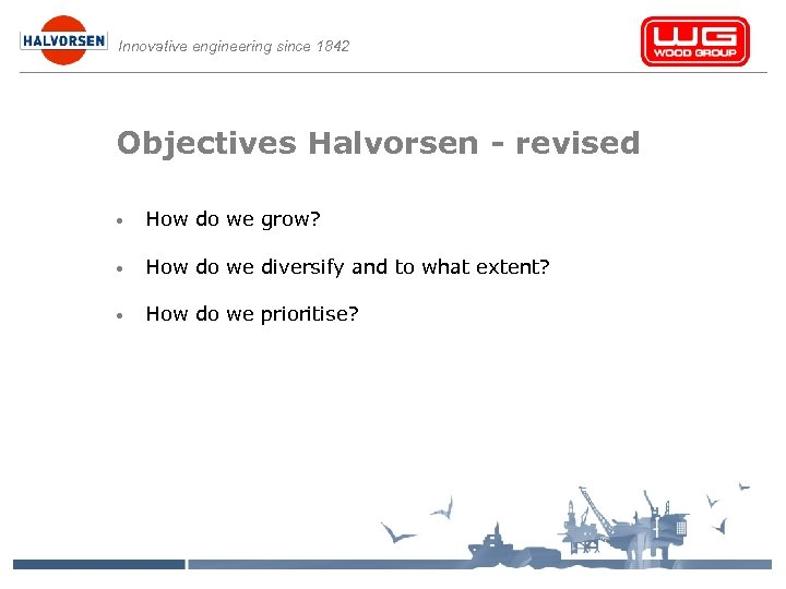 Innovative engineering since 1842 Objectives Halvorsen - revised • How do we grow? •