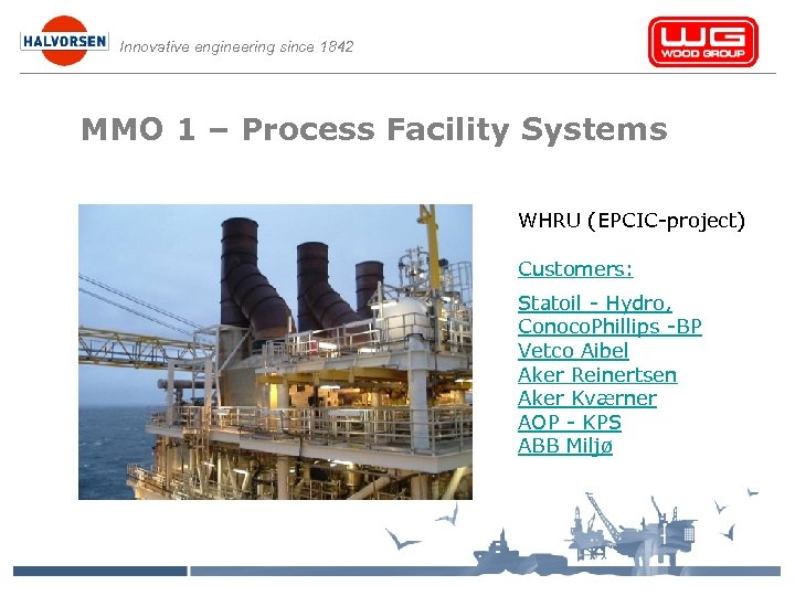Innovative engineering since 1842 MMO 1 – Process Facility Systems WHRU (EPCIC-project) Customers: Statoil