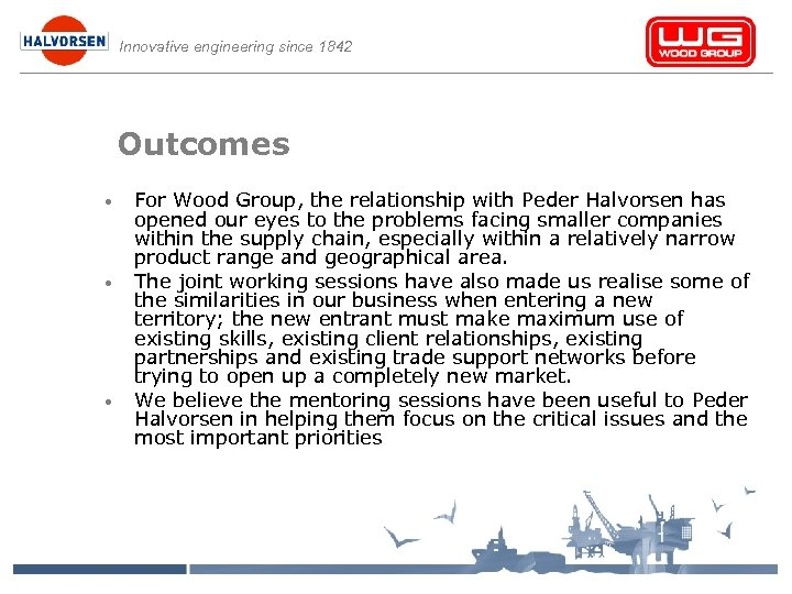 Innovative engineering since 1842 Outcomes • • • For Wood Group, the relationship with
