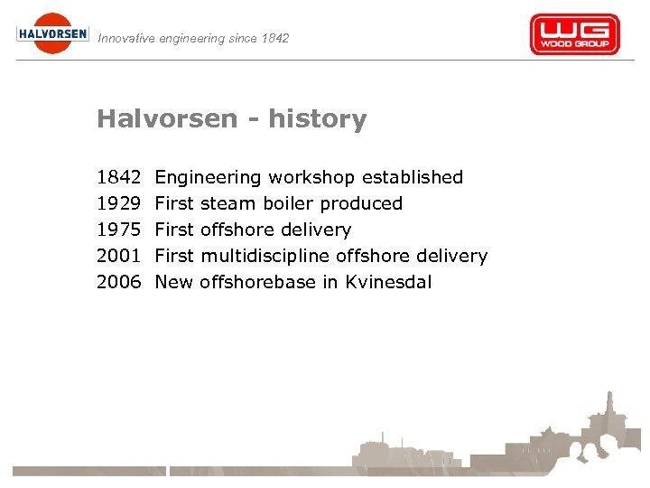 Innovative engineering since 1842 Halvorsen - history 1842 1929 1975 2001 2006 Engineering workshop