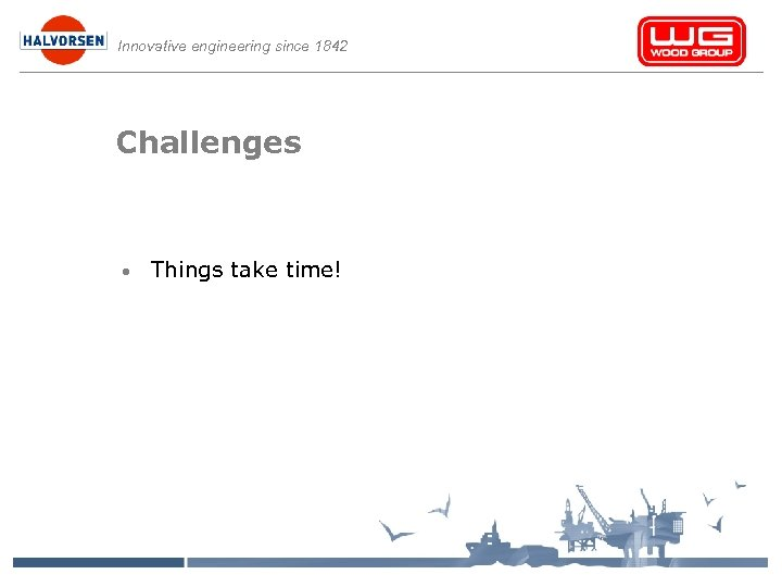 Innovative engineering since 1842 Challenges • Things take time!