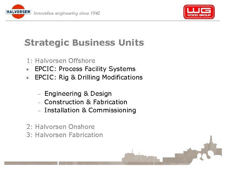 Innovative engineering since 1842 Strategic Business Units 1: Halvorsen Offshore • EPCIC: Process Facility