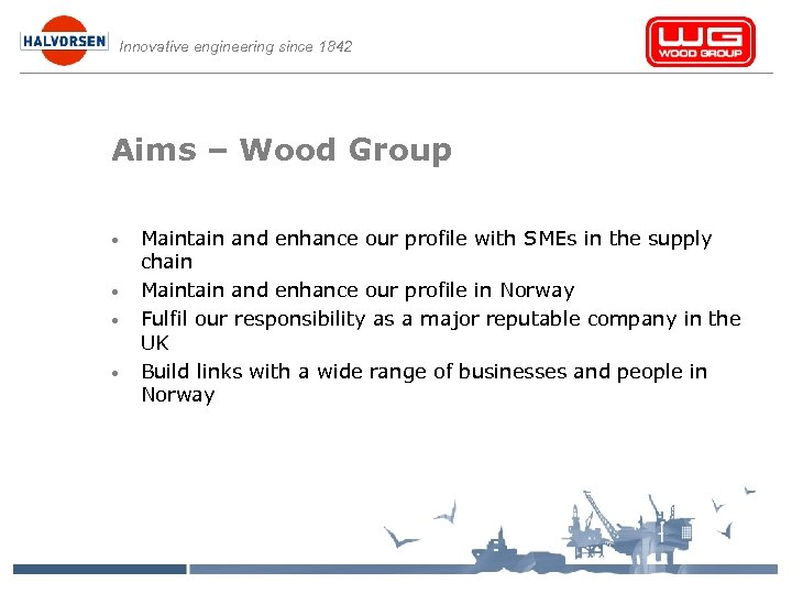 Innovative engineering since 1842 Aims – Wood Group • • Maintain and enhance our