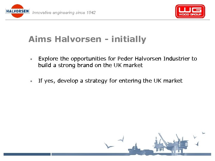 Innovative engineering since 1842 Aims Halvorsen - initially • Explore the opportunities for Peder