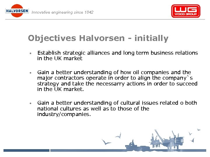 Innovative engineering since 1842 Objectives Halvorsen - initially • Establish strategic alliances and long