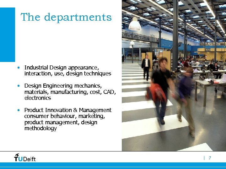 The departments • Industrial Design appearance, interaction, use, design techniques • Design Engineering mechanics,