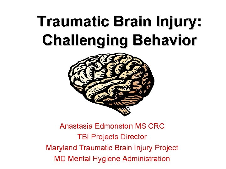 Traumatic Brain Injury: Challenging Behavior Anastasia Edmonston MS CRC TBI Projects Director Maryland Traumatic