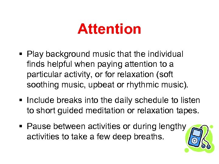 Attention § Play background music that the individual finds helpful when paying attention to