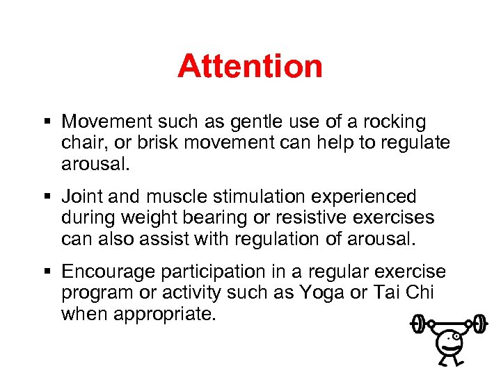 Attention § Movement such as gentle use of a rocking chair, or brisk movement