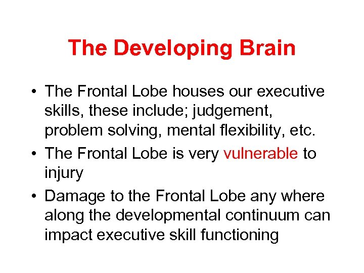 The Developing Brain • The Frontal Lobe houses our executive skills, these include; judgement,