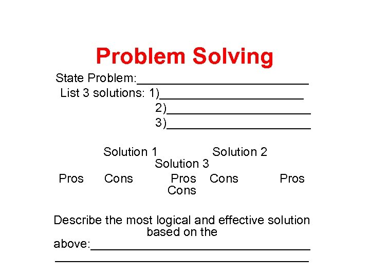 Problem Solving State Problem: _____________ List 3 solutions: 1)___________ 2)___________ 3)___________ Pros Solution 1