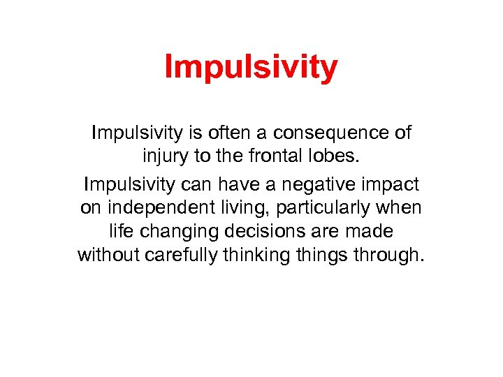 Impulsivity is often a consequence of injury to the frontal lobes. Impulsivity can have