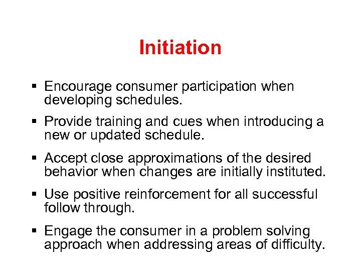 Initiation § Encourage consumer participation when developing schedules. § Provide training and cues when