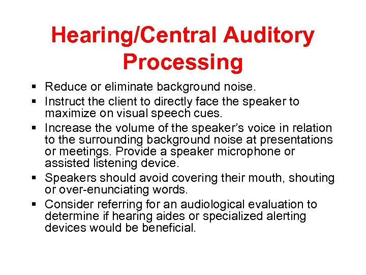 Hearing/Central Auditory Processing § Reduce or eliminate background noise. § Instruct the client to