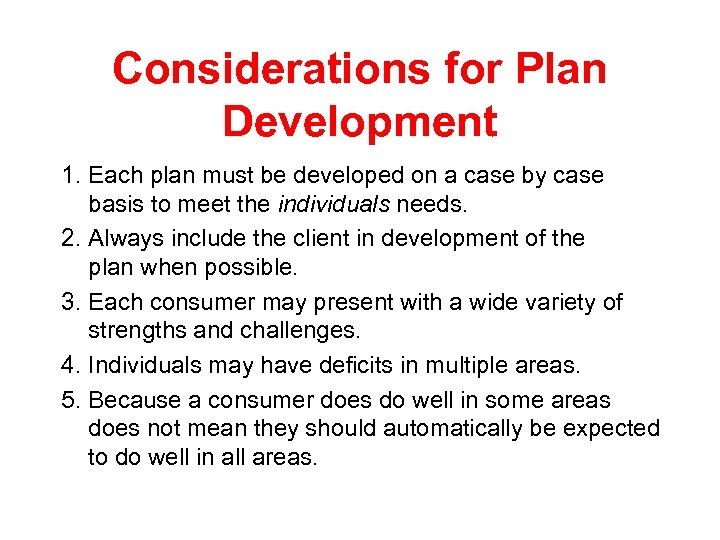 Considerations for Plan Development 1. Each plan must be developed on a case by