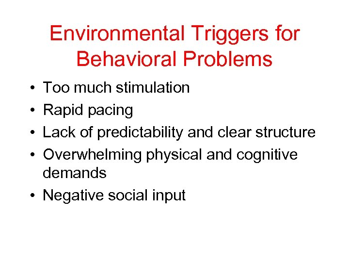Environmental Triggers for Behavioral Problems • • Too much stimulation Rapid pacing Lack of