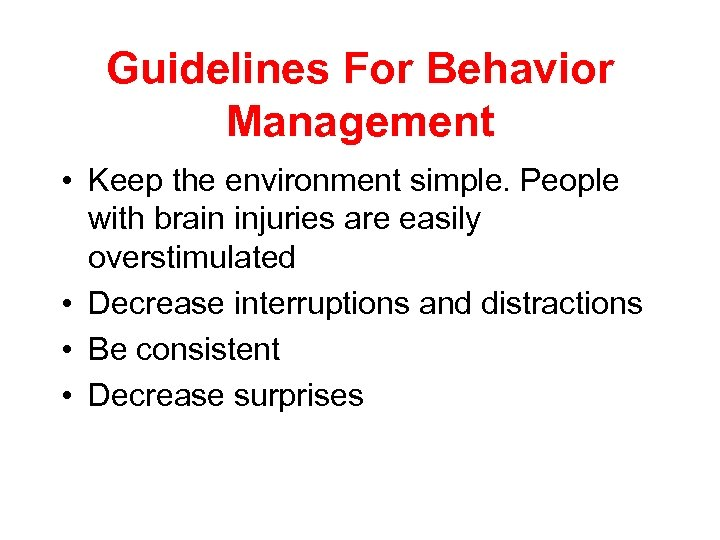 Guidelines For Behavior Management • Keep the environment simple. People with brain injuries are