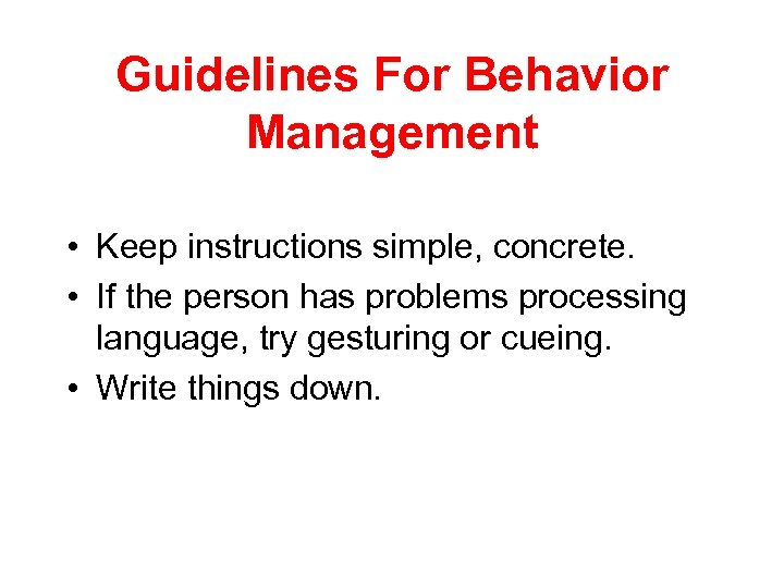 Guidelines For Behavior Management • Keep instructions simple, concrete. • If the person has